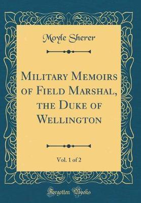 Military Memoirs of Field Marshal, the Duke of Wellington, Vol. 1 of 2 (Classic Reprint)