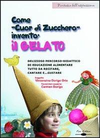 Come gnomo cuor di zucchero inventò il gelato. Delizioso percorso didattico di educazione alimentare tutto da recitare, cantare e gustare. Con CD-ROM