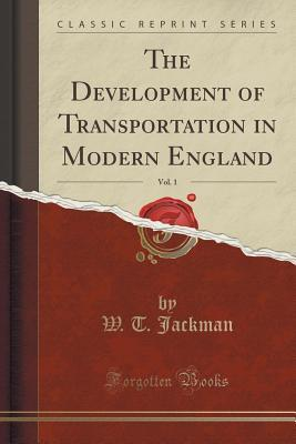 The Development of Transportation in Modern England, Vol. 1 (Classic Reprint)
