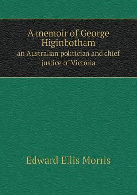 A Memoir of George Higinbotham an Australian Politician and Chief Justice of Victoria