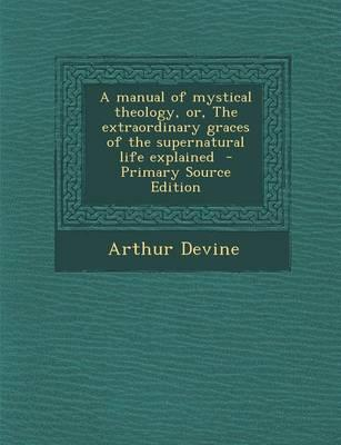 A Manual of Mystical Theology, Or, the Extraordinary Graces of the Supernatural Life Explained - Primary Source Edition