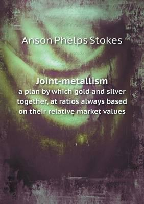 Joint-Metallism a Plan by Which Gold and Silver Together, at Ratios Always Based on Their Relative Market Values
