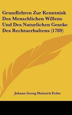 Grundlehren Zur Kenntnisk Des Menschlichen Willens Und Des Naturlichen Geseke Des Rechtuerhaltens (1789)