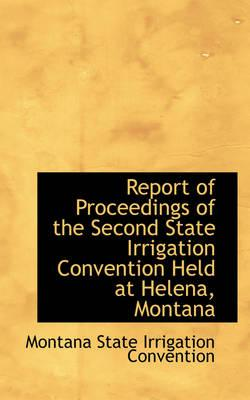 Report of Proceedings of the Second State Irrigation Convention Held at Helena, Montana