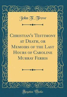 Christian's Testimony at Death, or Memoirs of the Last Hours of Caroline Murray Ferris (Classic Reprint)