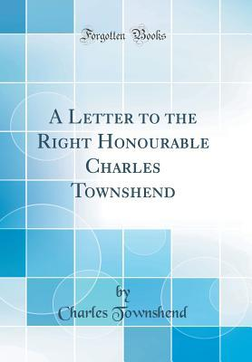 A Letter to the Right Honourable Charles Townshend (Classic Reprint)
