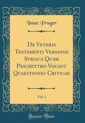 De Veteris Testamenti Versione Syriaca Quam Peschittho Vocant Quaestiones Criticae, Vol. 1 (Classic Reprint)