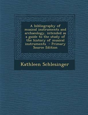 A Bibliography of Musical Instruments and Archaeology, Intended as a Guide to the Study of the History of Musical Instruments - Primary Source Editi