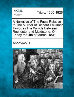 A Narrative of the Facts Relative to the Murder of Richard Faulkner Taylor, in the Woods Between Rochester and Maidstone, on Friday the 4th of March, 1831