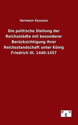 Die politische Stellung der Reichsstädte mit besonderer Berücksichtigung ihrer Reichsstandschaft unter König Friedrich III. 1440-1457