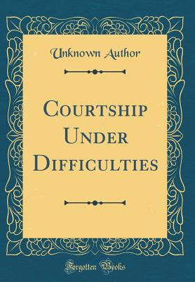 Courtship Under Difficulties (Classic Reprint)