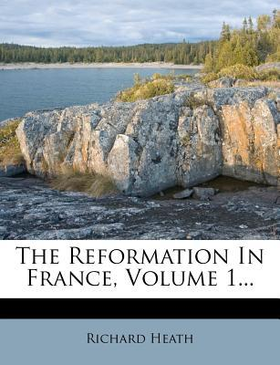 The Reformation in France, Volume 1...