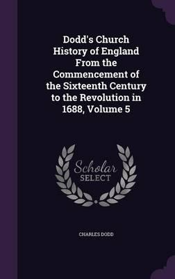 Dodd's Church History of England from the Commencement of the Sixteenth Century to the Revolution in 1688, Volume 5