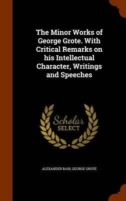 The Minor Works of George Grote. with Critical Remarks on His Intellectual Character, Writings and Speeches
