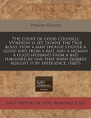 The Court of Good Counsell Vvherein Is Set Downe the True Rules, How a Man Should Choose a Good Wife from a Bad, and a Woman a Good Husband from a Bad