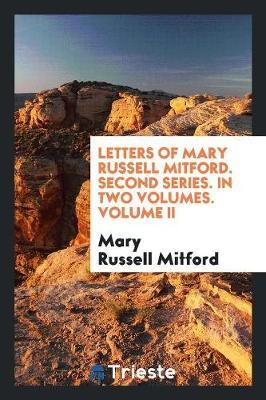 Letters of Mary Russell Mitford. Second Series. In Two Volumes. Volume II