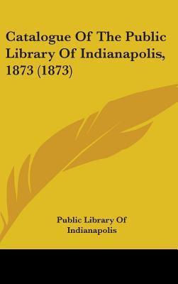 Catalogue of the Public Library of Indianapolis, 1873 (1873)