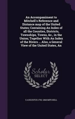 An Accompaniment to Mitchell's Reference and Distance Map of the United States; Containing an Index of All the Counties, Districts, Townships, Towns, ... Also, a General View of the United States, an