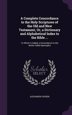 A Complete Concordance to the Holy Scriptures of the Old and New Testament, Or, a Dictionary and Alphabetical Index to the Bible ...
