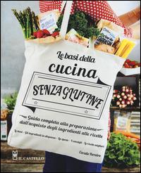 Le basi della cucina senza glutine. Guida completa alla preparazione dall'acquisto degli ingredienti alle ricette