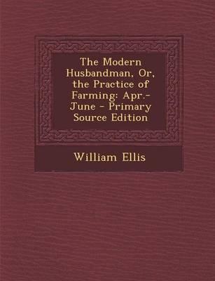 The Modern Husbandman, Or, the Practice of Farming