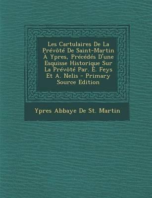 Les Cartulaires de La Prevote de Saint-Martin a Ypres, Precedes D'Une Esquisse Historique Sur La Prevote Par. E. Feys Et A. Nelis