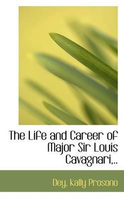The Life and Career of Major Sir Louis Cavagnari, .