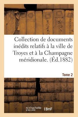 Collection de Documents Inédits Relatifs a la Ville de Troyes et a la Champagne Meridionale. Tome 2