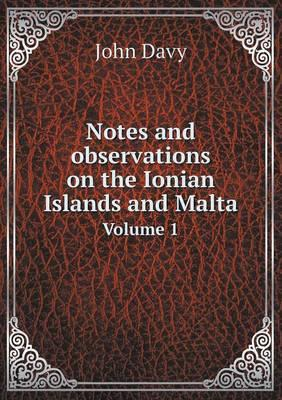 Notes and Observations on the Ionian Islands and Malta Volume 1