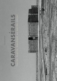 Caravansérails. Traces, places, dialogues au Moyen-Orient. Ediz. illustrata
