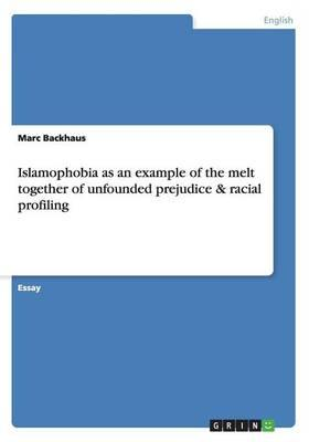 Islamophobia as an example of the melt together of unfounded prejudice & racial profiling