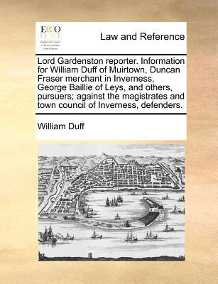 Lord Gardenston Reporter. Information for William Duff of Muirtown, Duncan Fraser Merchant in Inverness, George Baillie of Leys, and Others, Pursuers;