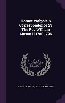 Horace Walpole S Correspondence 29 the REV William Mason II 1780 1796