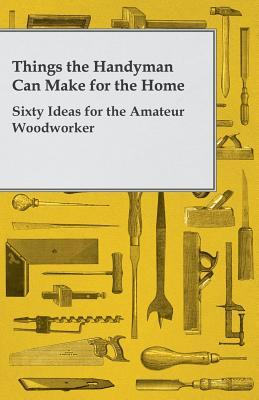 Things the Handyman Can Make for the Home - Sixty Ideas for the Amateur Woodworker