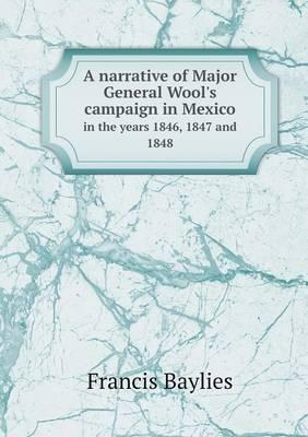 A Narrative of Major General Wool's Campaign in Mexico in the Years 1846, 1847 and 1848