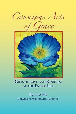 Conscious Acts of Grace - Gifts of Love and Kindness at the End of Life