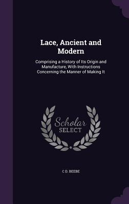 Lace, Ancient and Modern; Comprising a History of Its Origin and Manufacture, with Instructions Concerning the Manner of Making It