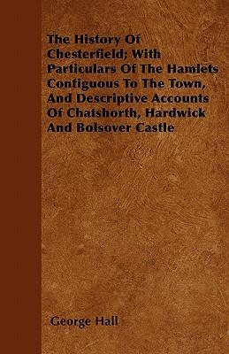 The History Of Chesterfield; With Particulars Of The Hamlets Contiguous To The Town, And Descriptive Accounts Of Chatshorth, Hardwick And Bolsover Castle