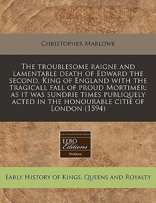 The Troublesome Raigne and Lamentable Death of Edward the Second, King of England with the Tragicall Fall of Proud Mortimer