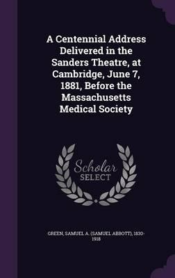 A Centennial Address Delivered in the Sanders Theatre, at Cambridge, June 7, 1881, Before the Massachusetts Medical Society