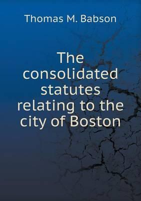 The Consolidated Statutes Relating to the City of Boston