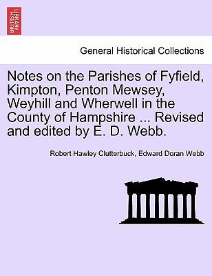 Notes on the Parishes of Fyfield, Kimpton, Penton Mewsey, Weyhill and Wherwell in the County of Hampshire ... Revised and edited by E. D. Webb.
