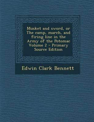 Musket and Sword, or the Camp, March, and Firing Line in the Army of the Potomac Volume 2 - Primary Source Edition