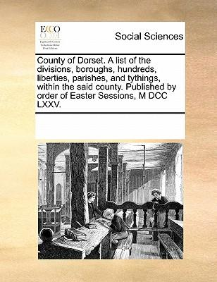 County of Dorset. a List of the Divisions, Boroughs, Hundreds, Liberties, Parishes, and Tythings, Within the Said County. Published by Order of Easter