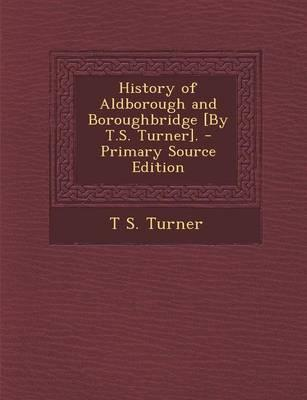 History of Aldborough and Boroughbridge [By T.S. Turner]. - Primary Source Edition