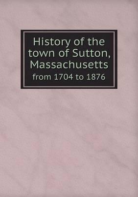 History of the Town of Sutton, Massachusetts from 1704 to 1876