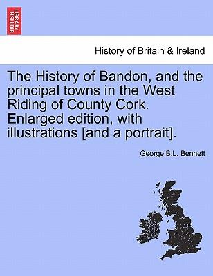 The History of Bandon, and the principal towns in the West Riding of County Cork. Enlarged edition, with illustrations [and a portrait]