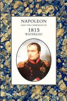 Napoleon And the Campaign of 1815