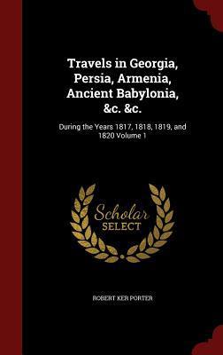 Travels in Georgia, Persia, Armenia, Ancient Babylonia, &C. &C.