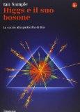 Higgs e il suo bosone. Alla ricerca della particella di Dio